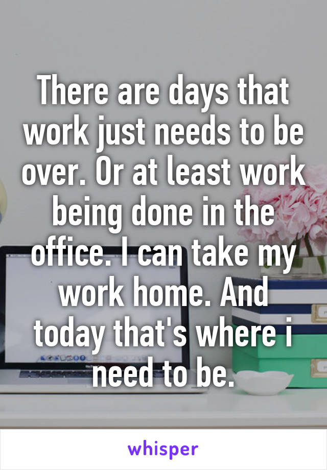 There are days that work just needs to be over. Or at least work being done in the office. I can take my work home. And today that's where i need to be.