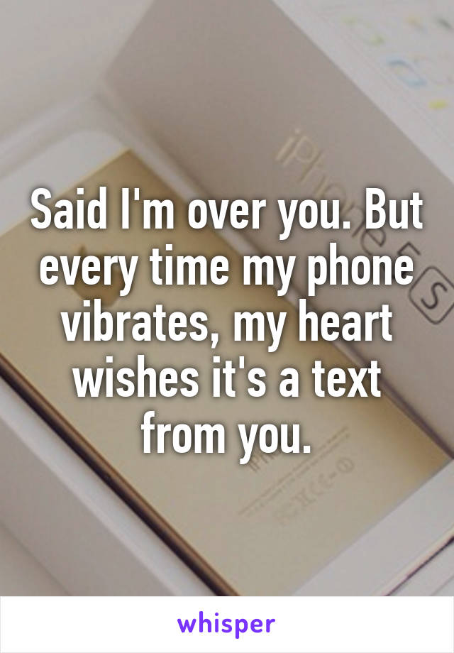 Said I'm over you. But every time my phone vibrates, my heart wishes it's a text from you.