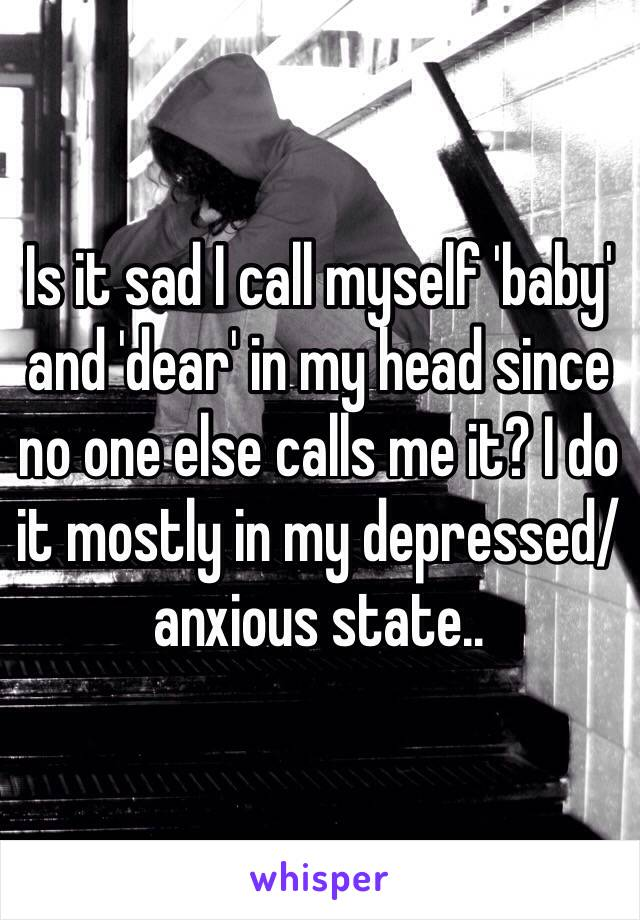 Is it sad I call myself 'baby' and 'dear' in my head since no one else calls me it? I do it mostly in my depressed/anxious state..