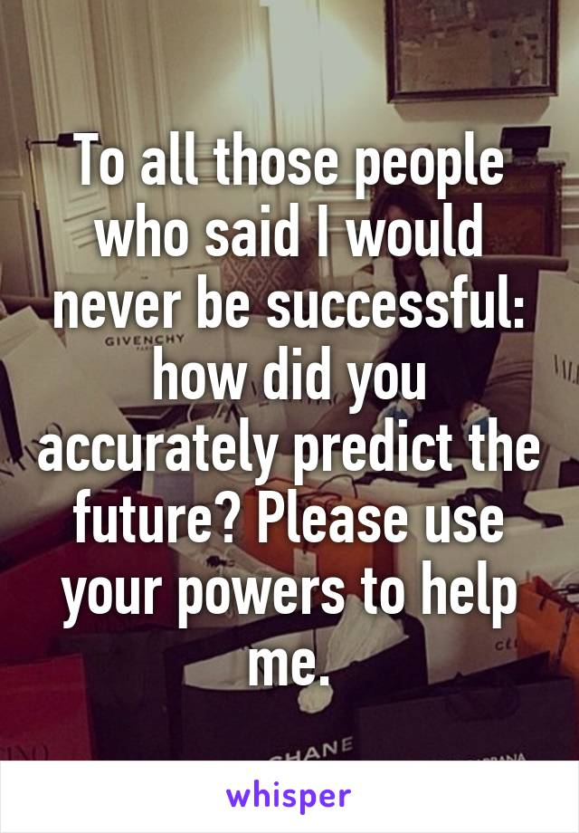 To all those people who said I would never be successful: how did you accurately predict the future? Please use your powers to help me.