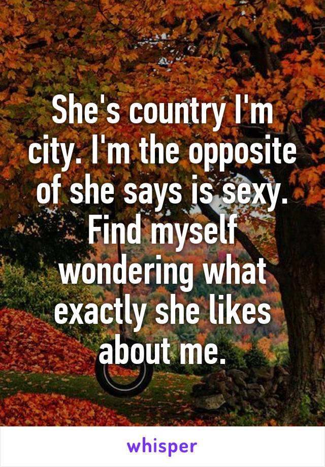 She's country I'm city. I'm the opposite of she says is sexy. Find myself wondering what exactly she likes about me.