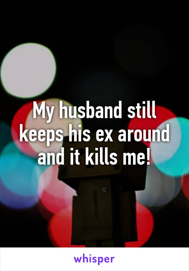 My husband still keeps his ex around and it kills me!
