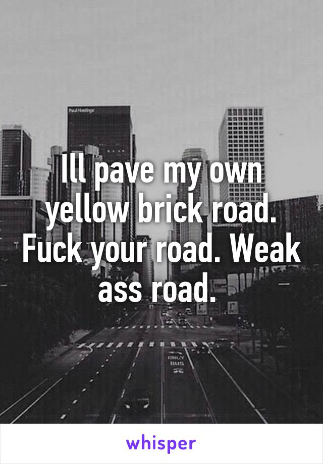 Ill pave my own yellow brick road. Fuck your road. Weak ass road.