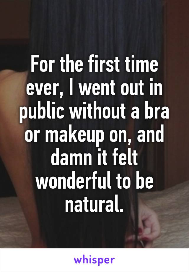 For the first time ever, I went out in public without a bra or makeup on, and damn it felt wonderful to be natural.