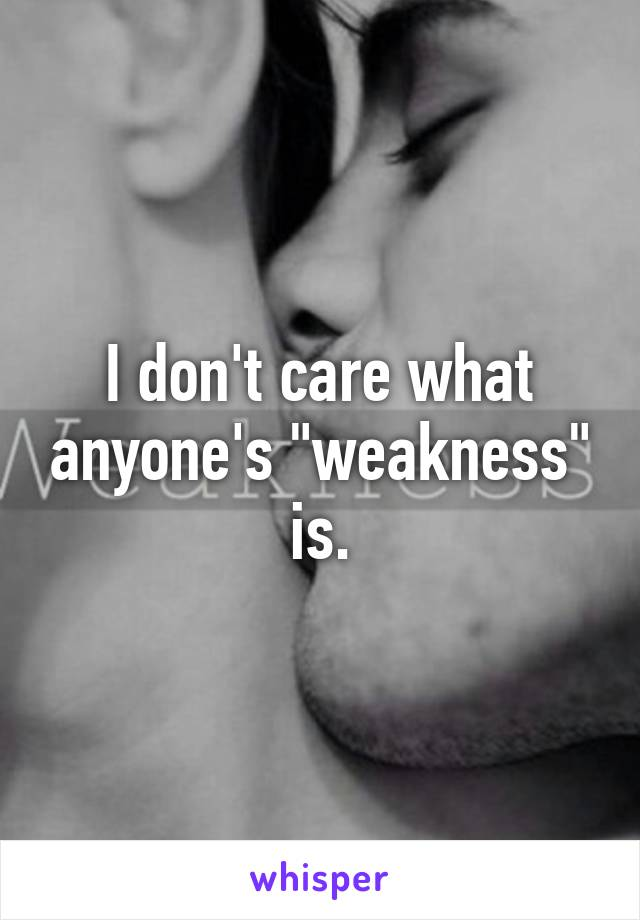 """I don't care what anyone's """"weakness"""" is."""