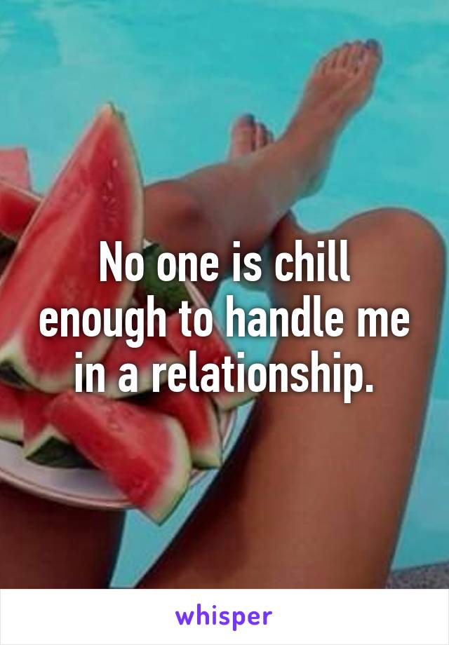 No one is chill enough to handle me in a relationship.