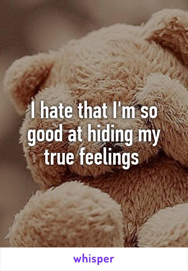 I hate that I'm so good at hiding my true feelings