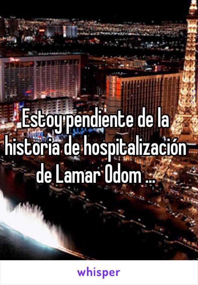 Estoy pendiente de la historia de hospitalización de Lamar Odom ...