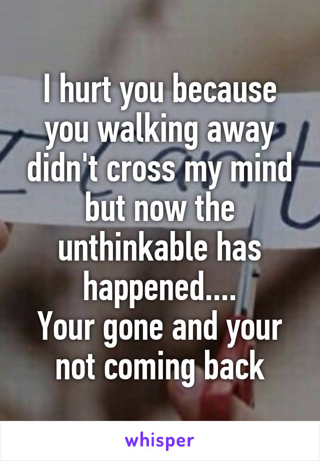 I hurt you because you walking away didn't cross my mind but now the unthinkable has happened.... Your gone and your not coming back