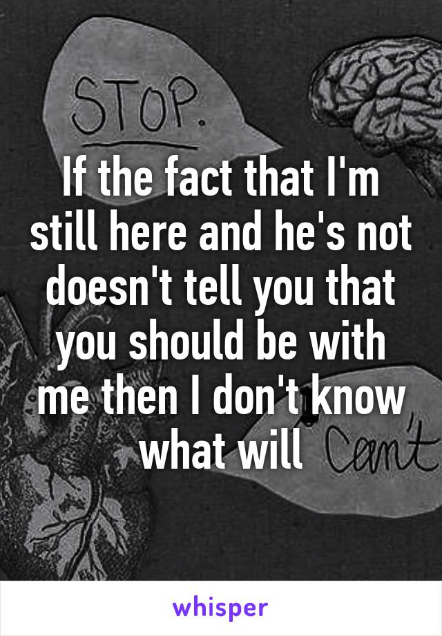 If the fact that I'm still here and he's not doesn't tell you that you should be with me then I don't know what will