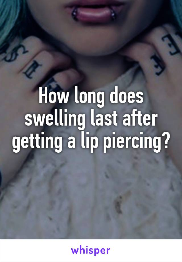 How long does swelling last after getting a lip piercing?