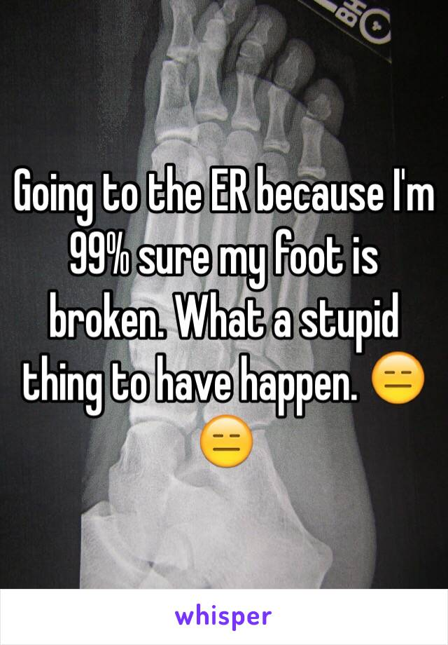 Going to the ER because I'm 99% sure my foot is broken. What a stupid thing to have happen. 😑😑