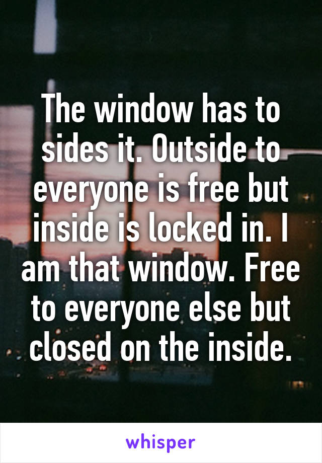 The window has to sides it. Outside to everyone is free but inside is locked in. I am that window. Free to everyone else but closed on the inside.