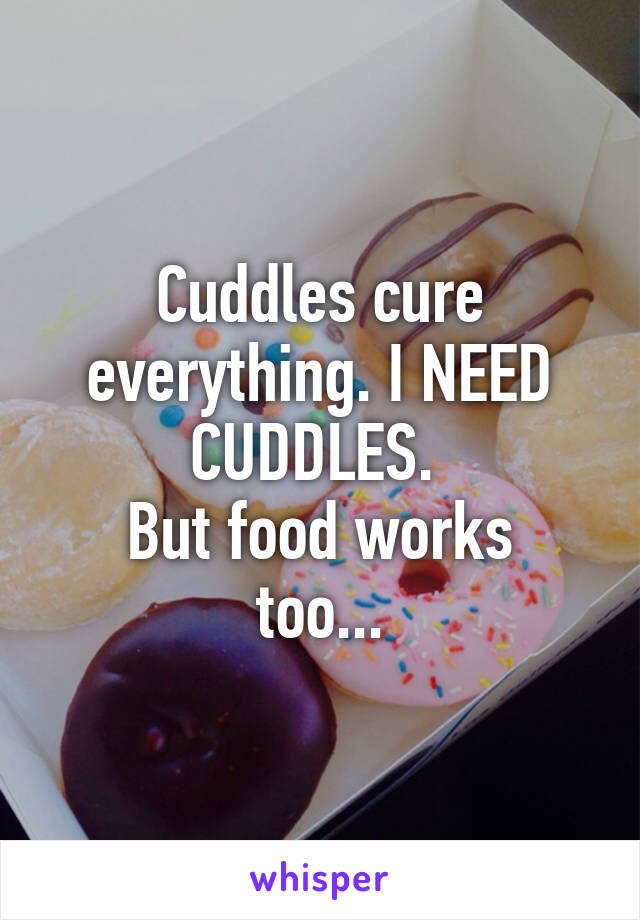 Cuddles cure everything. I NEED CUDDLES.  But food works too...