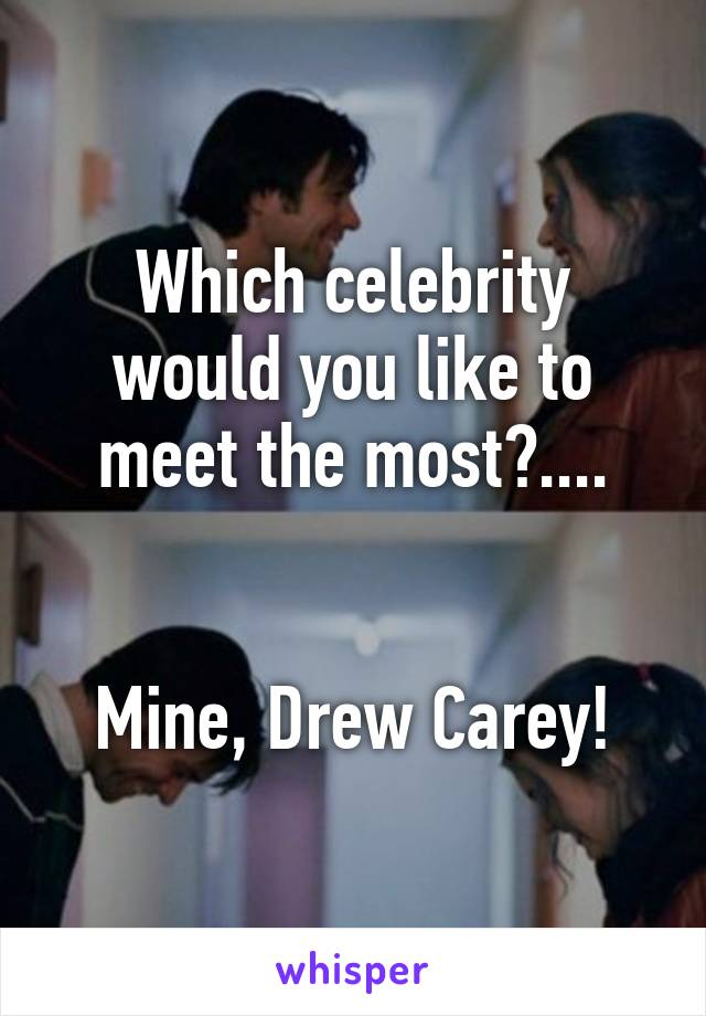 Which celebrity would you like to meet the most?....   Mine, Drew Carey!