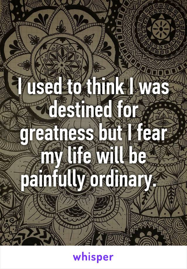 I used to think I was destined for greatness but I fear my life will be painfully ordinary.