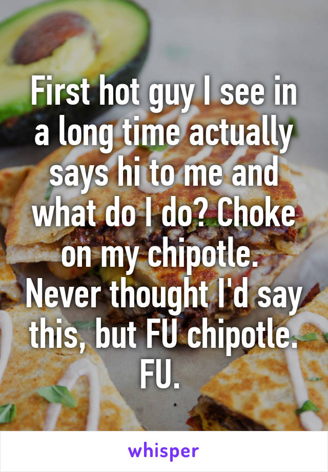 First hot guy I see in a long time actually says hi to me and what do I do? Choke on my chipotle.  Never thought I'd say this, but FU chipotle. FU.