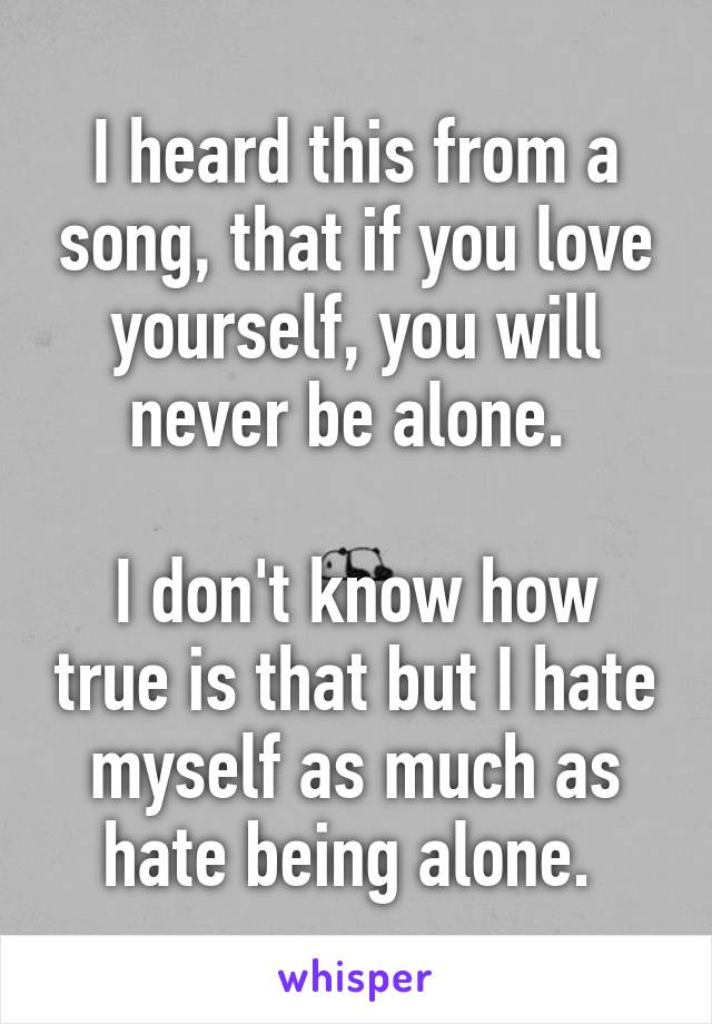 I heard this from a song, that if you love yourself, you will never be alone.   I don't know how true is that but I hate myself as much as hate being alone.