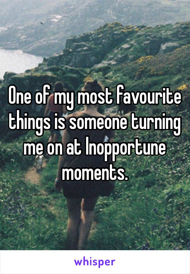 One of my most favourite things is someone turning me on at Inopportune moments.