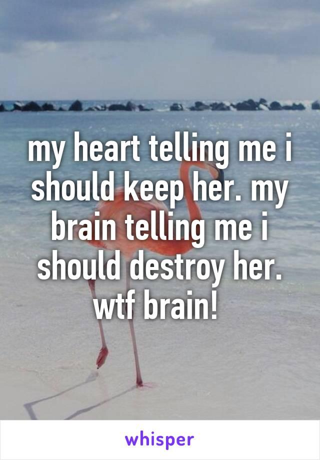 my heart telling me i should keep her. my brain telling me i should destroy her. wtf brain!