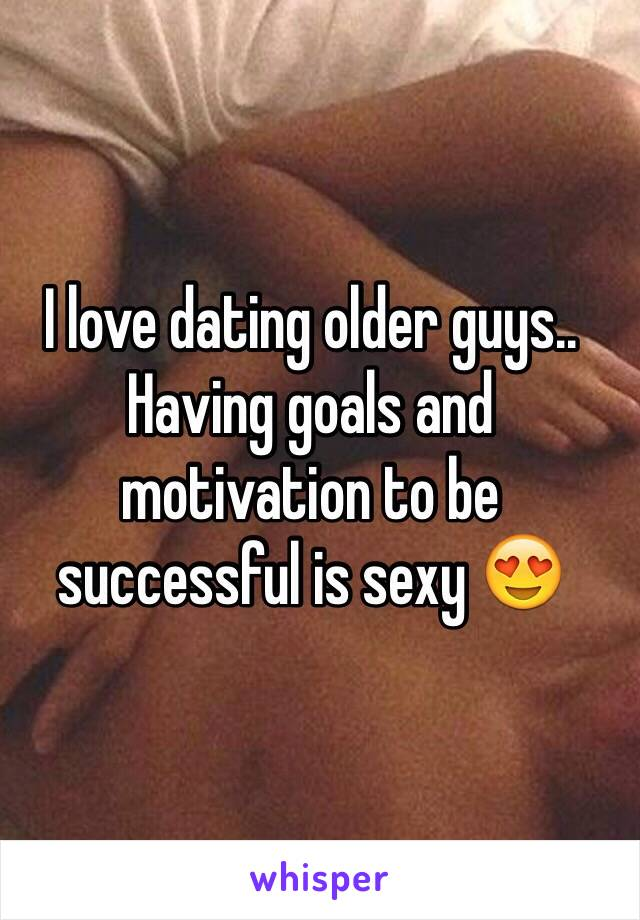 I love dating older guys.. Having goals and motivation to be successful is sexy 😍