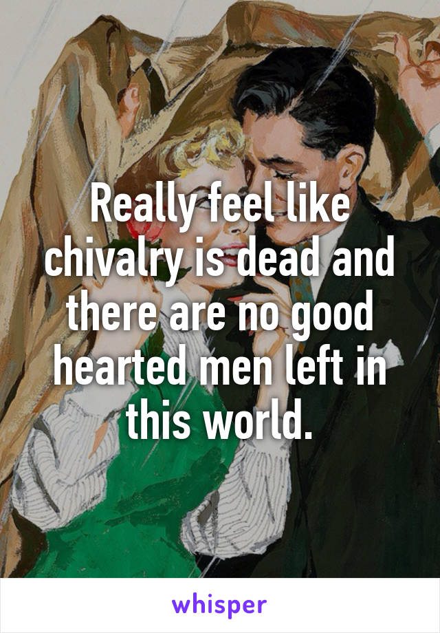 Really feel like chivalry is dead and there are no good hearted men left in this world.