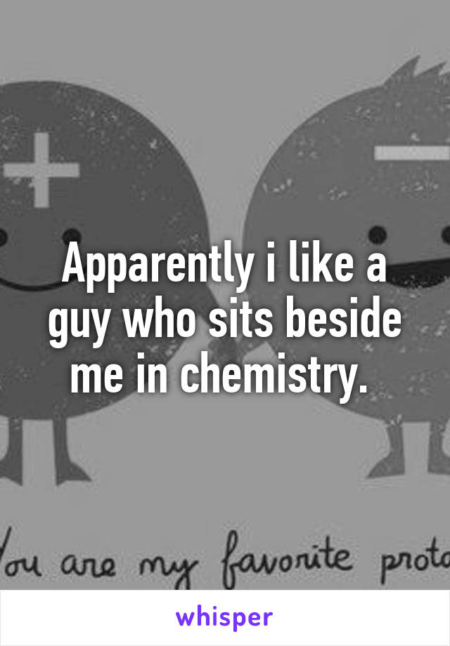 Apparently i like a guy who sits beside me in chemistry.