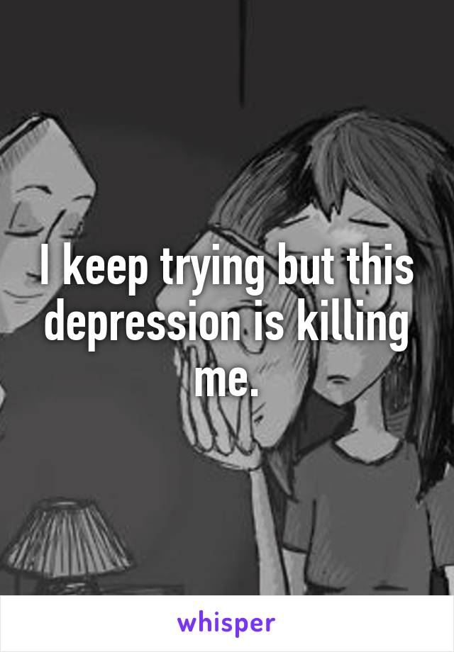 I keep trying but this depression is killing me.