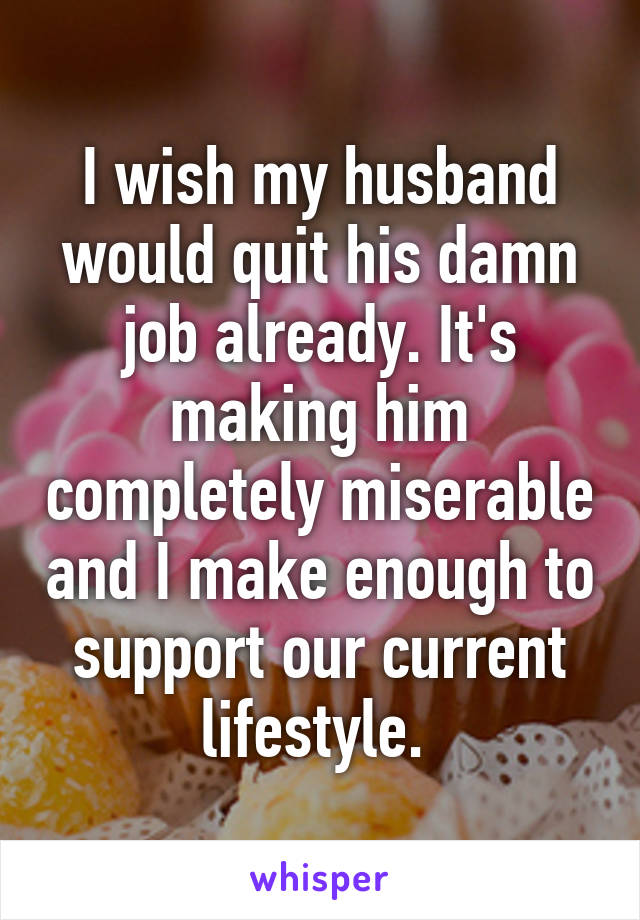 I wish my husband would quit his damn job already. It's making him completely miserable and I make enough to support our current lifestyle.