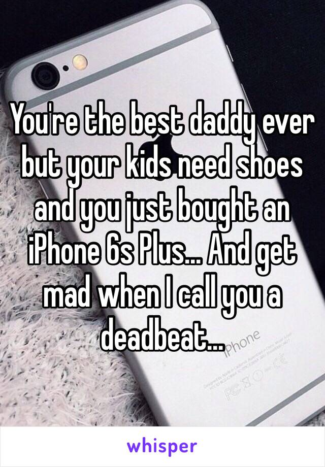 You're the best daddy ever but your kids need shoes and you just bought an iPhone 6s Plus... And get mad when I call you a deadbeat...