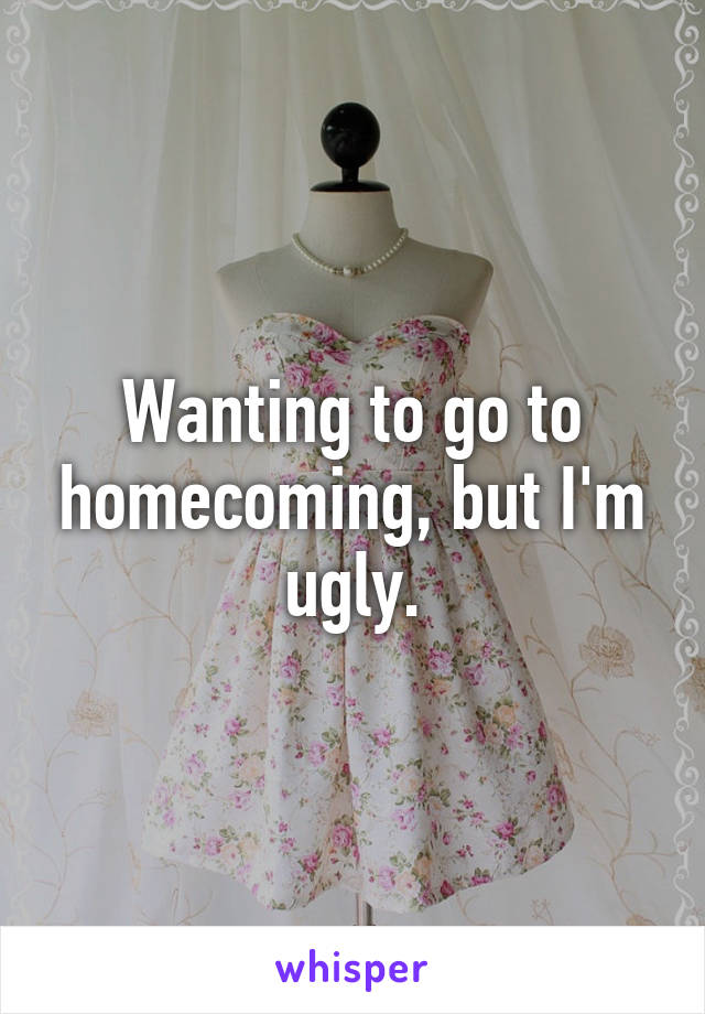 Wanting to go to homecoming, but I'm ugly.