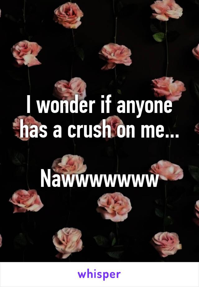 I wonder if anyone has a crush on me...  Nawwwwwww
