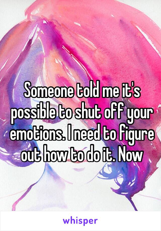 Someone told me it's possible to shut off your emotions. I need to figure out how to do it. Now