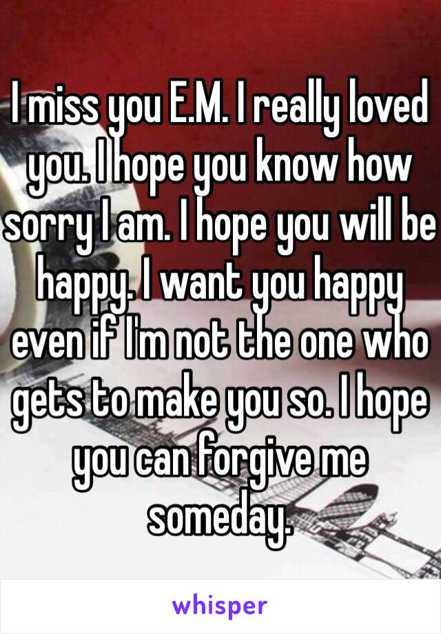 I miss you E.M. I really loved you. I hope you know how sorry I am. I hope you will be happy. I want you happy even if I'm not the one who gets to make you so. I hope you can forgive me someday.