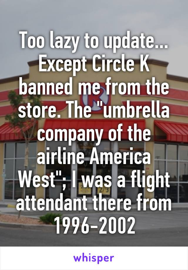 """Too lazy to update... Except Circle K banned me from the store. The """"umbrella company of the airline America West""""; I was a flight attendant there from 1996-2002"""