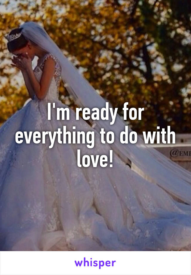 I'm ready for everything to do with love!