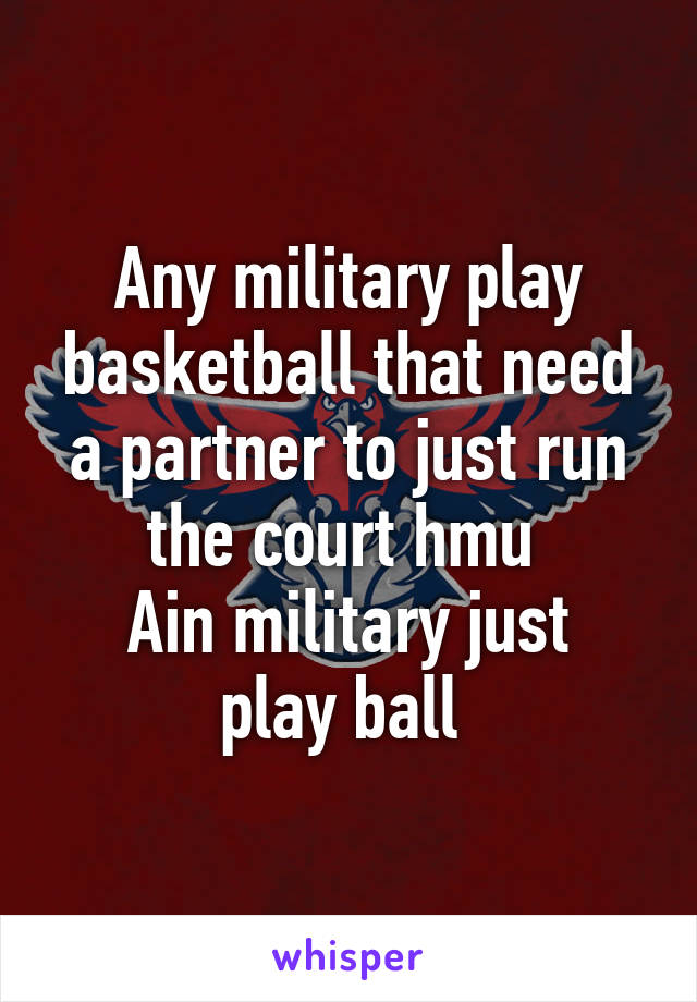 Any military play basketball that need a partner to just run the court hmu  Ain military just play ball