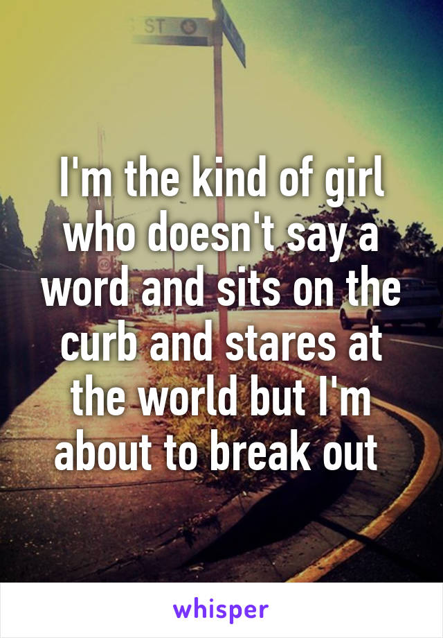 I'm the kind of girl who doesn't say a word and sits on the curb and stares at the world but I'm about to break out