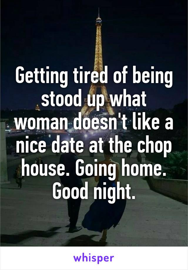 Getting tired of being stood up what woman doesn't like a nice date at the chop house. Going home. Good night.