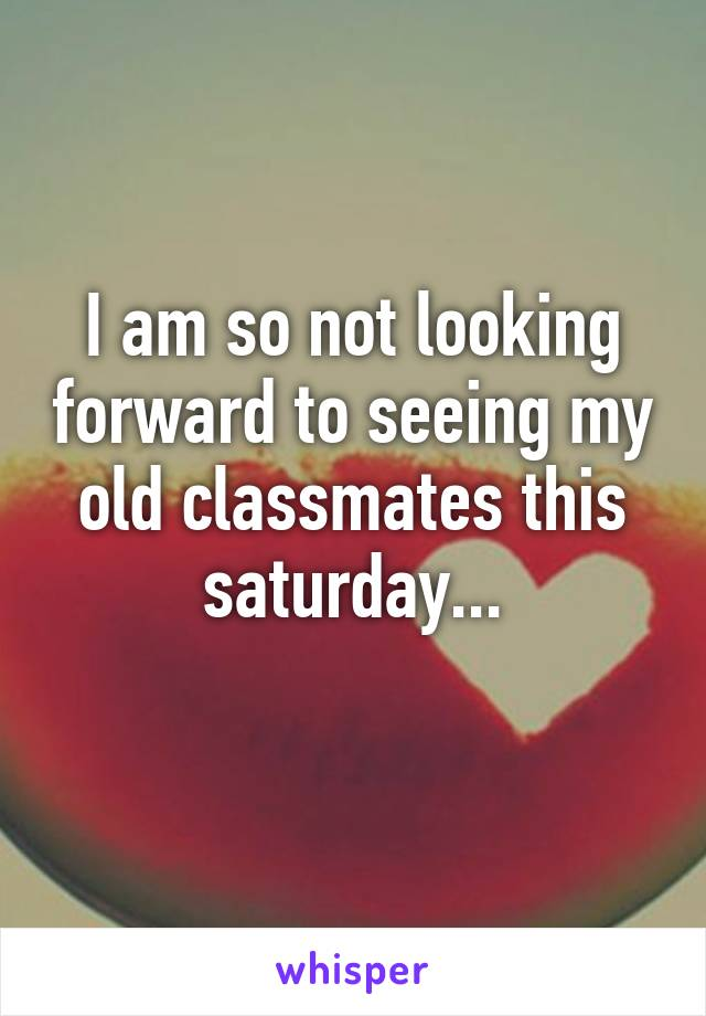 I am so not looking forward to seeing my old classmates this saturday...