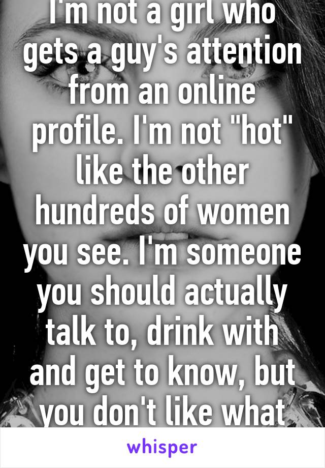 """I'm not a girl who gets a guy's attention from an online profile. I'm not """"hot"""" like the other hundreds of women you see. I'm someone you should actually talk to, drink with and get to know, but you don't like what you see anyway."""