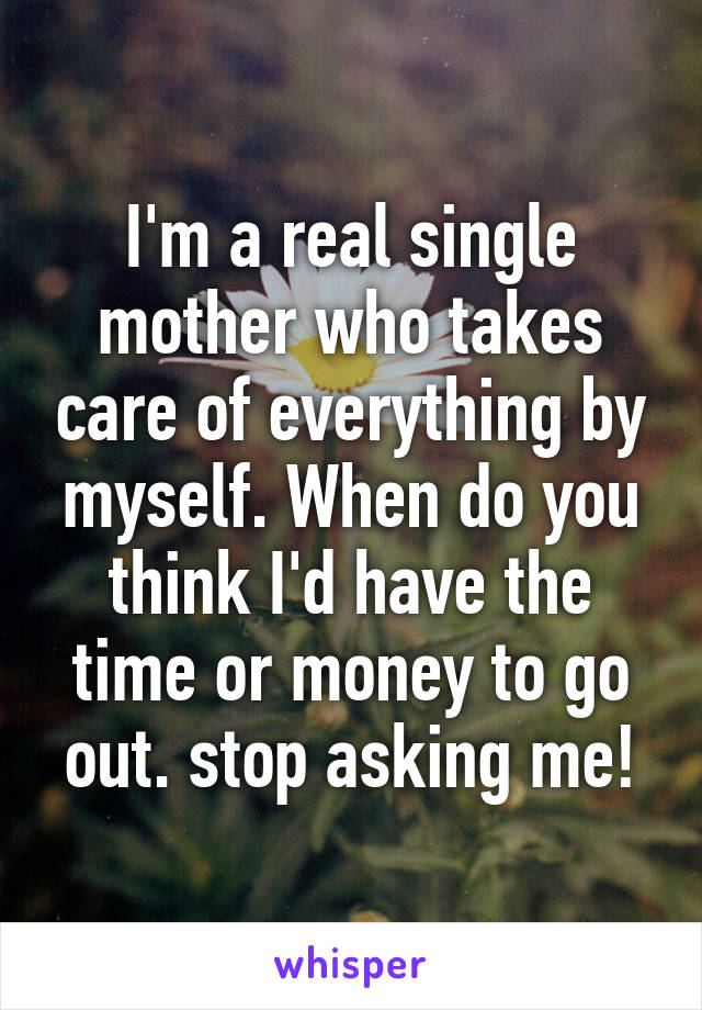 I'm a real single mother who takes care of everything by myself. When do you think I'd have the time or money to go out. stop asking me!