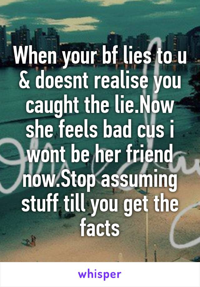 When your bf lies to u & doesnt realise you caught the lie.Now she feels bad cus i wont be her friend now.Stop assuming stuff till you get the facts