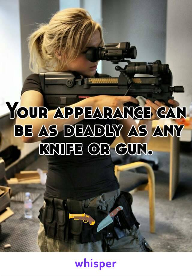 Your appearance can be as deadly as any knife or gun.     🔫🔪