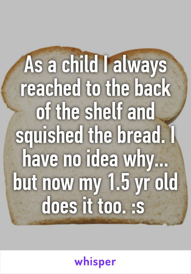 As a child I always reached to the back of the shelf and squished the bread. I have no idea why... but now my 1.5 yr old does it too. :s