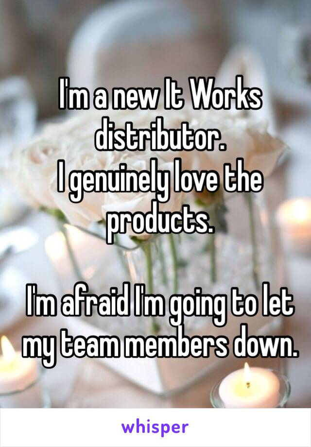 I'm a new It Works distributor. I genuinely love the products.  I'm afraid I'm going to let my team members down.