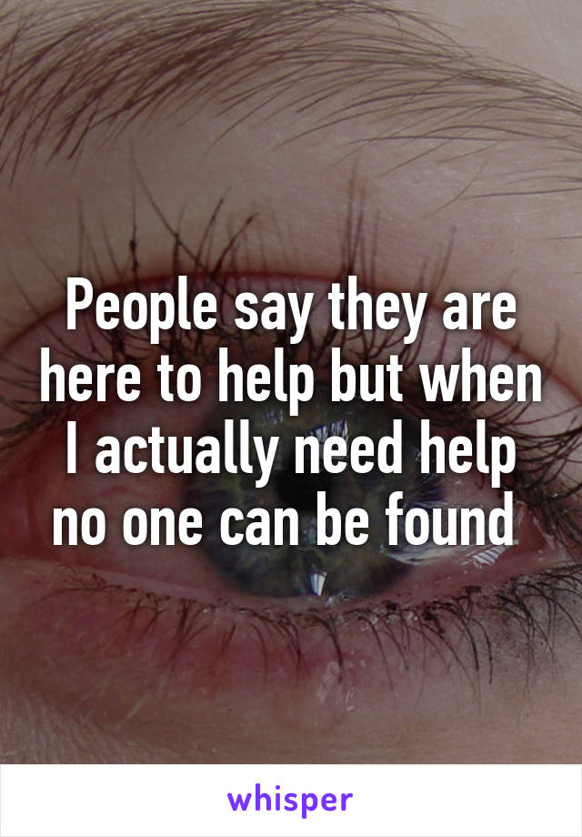 People say they are here to help but when I actually need help no one can be found
