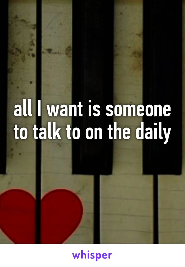 all I want is someone to talk to on the daily