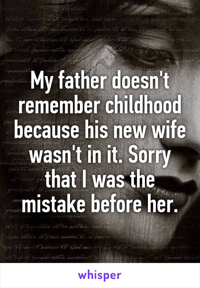 My father doesn't remember childhood because his new wife wasn't in it. Sorry that I was the mistake before her.
