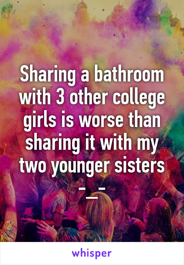Sharing a bathroom with 3 other college girls is worse than sharing it with my two younger sisters -_-